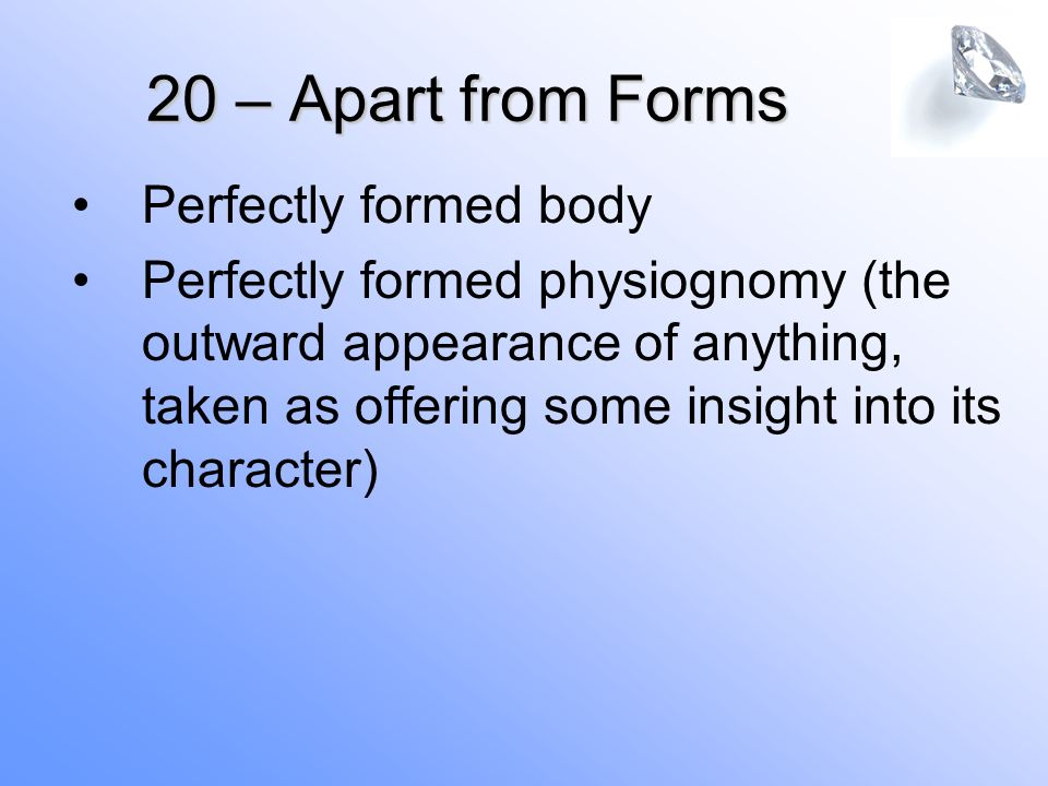 20 – Apart from Forms Perfectly formed body Perfectly formed physiognomy (the outward appearance of anything, taken as offering some insight into its character)