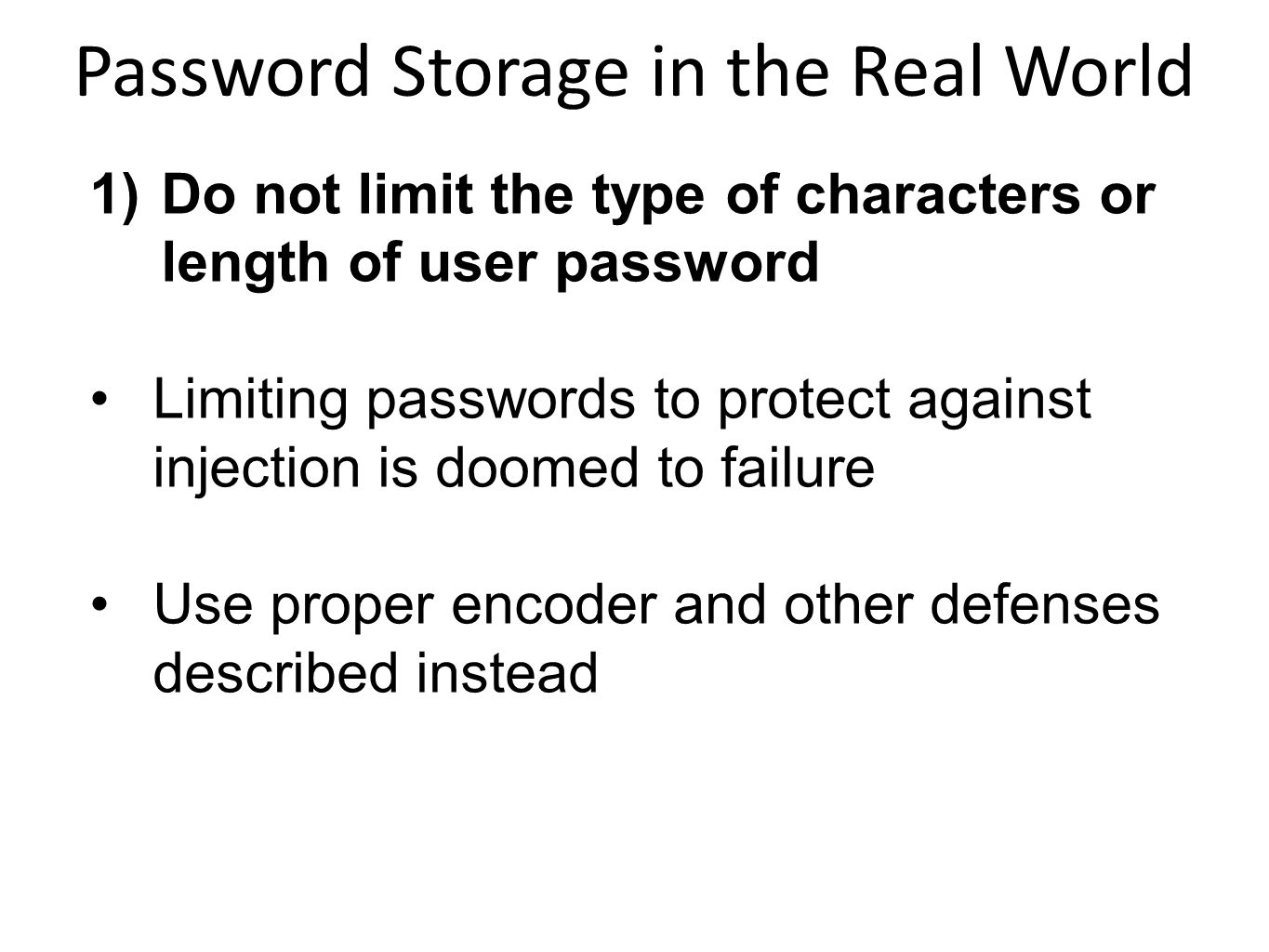 1)Do not limit the type of characters or length of user password Limiting passwords to protect against injection is doomed to failure Use proper encod