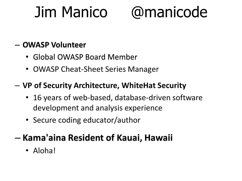 Jim Manico @manicode – OWASP Volunteer Global OWASP Board Member Global OWASP Board Member OWASP Cheat-Sheet Series Manager – VP of Security Architect