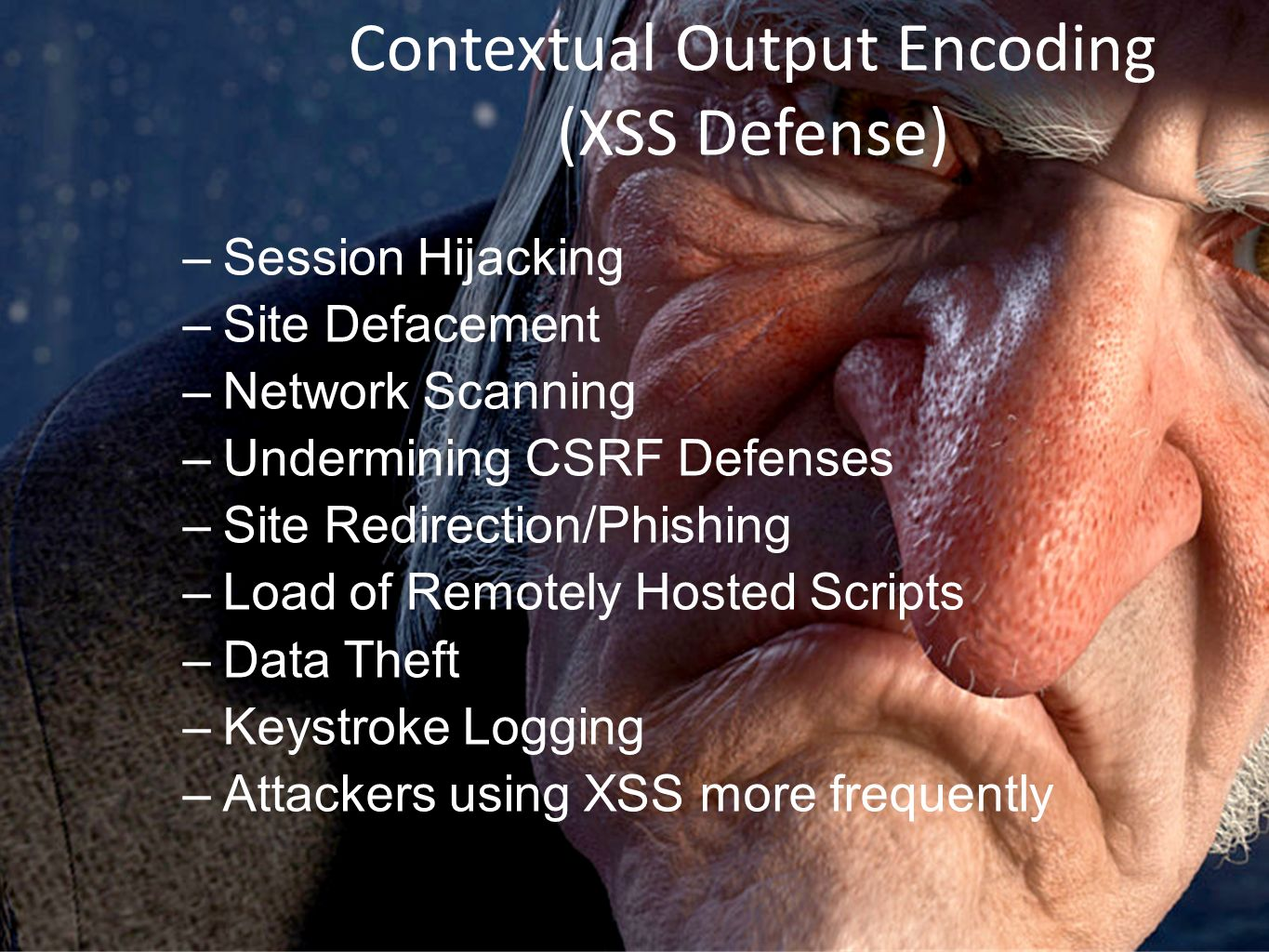 Contextual Output Encoding (XSS Defense) –Session Hijacking –Site Defacement –Network Scanning –Undermining CSRF Defenses –Site Redirection/Phishing –