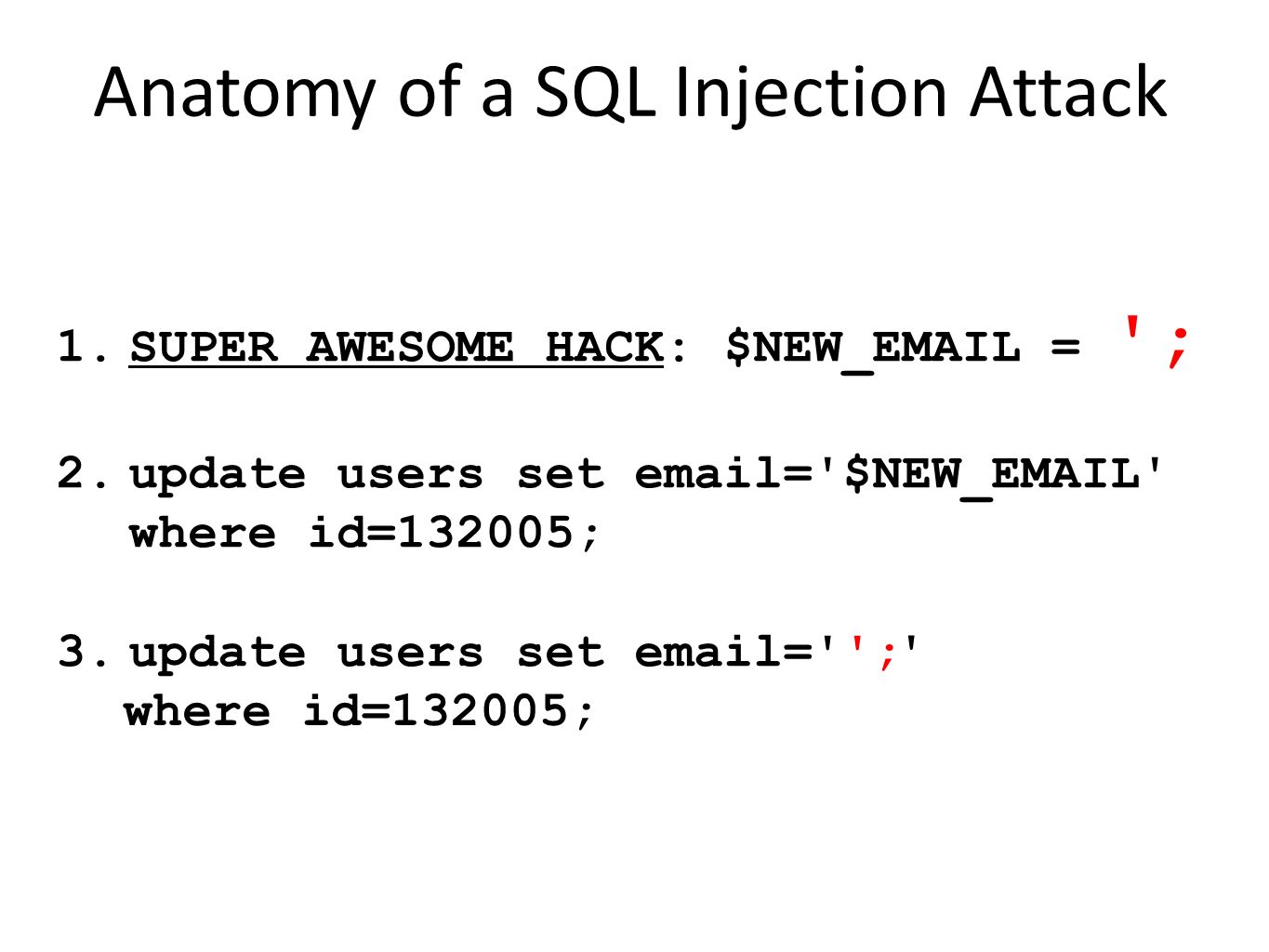 1.SUPER AWESOME HACK: $NEW_EMAIL = '; 2.update users set email='$NEW_EMAIL' where id=132005; 3.update users set email=''; Anatomy of a SQL Injection A