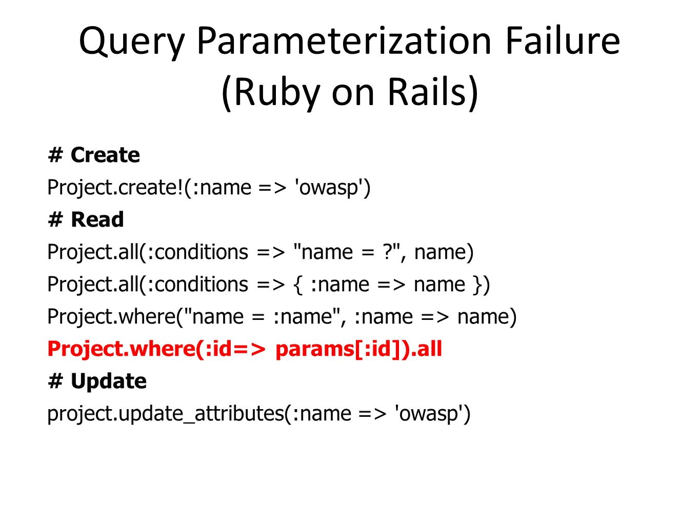 Query Parameterization Failure (Ruby on Rails) # Create Project.create!(:name => 'owasp') # Read Project.all(:conditions =>