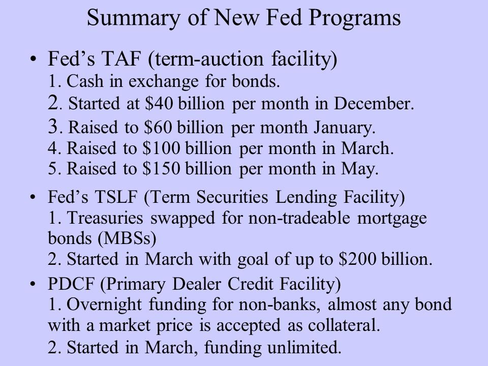 Summary of New Fed Programs Feds TAF (term-auction facility) 1. Cash in exchange for bonds. 2. Started at $40 billion per month in December. 3. Raised