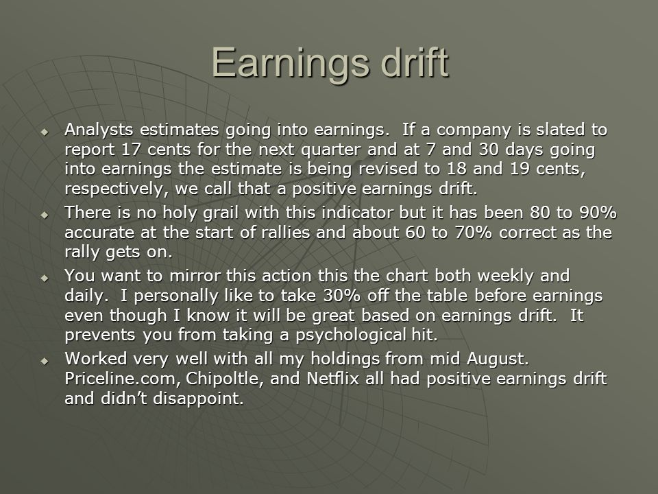 Earnings drift Analysts estimates going into earnings. If a company is slated to report 17 cents for the next quarter and at 7 and 30 days going into