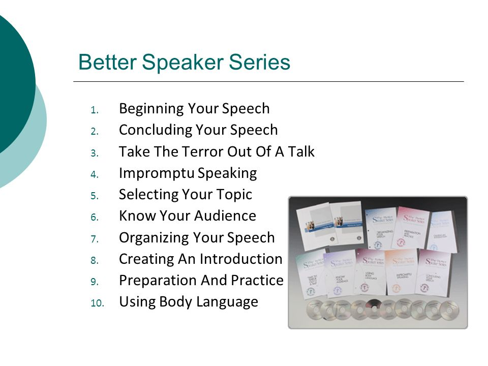 Better Speaker Series 1. Beginning Your Speech 2. Concluding Your Speech 3. Take The Terror Out Of A Talk 4. Impromptu Speaking 5. Selecting Your Topi