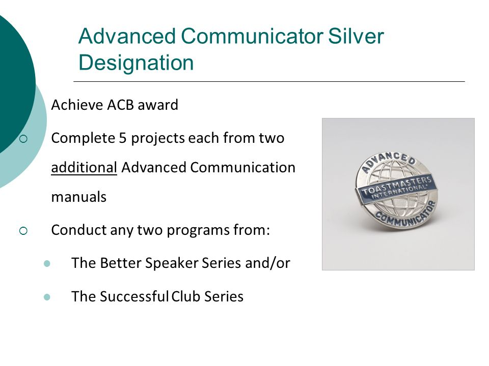 Advanced Communicator Silver Designation Achieve ACB award Complete 5 projects each from two additional Advanced Communication manuals Conduct any two