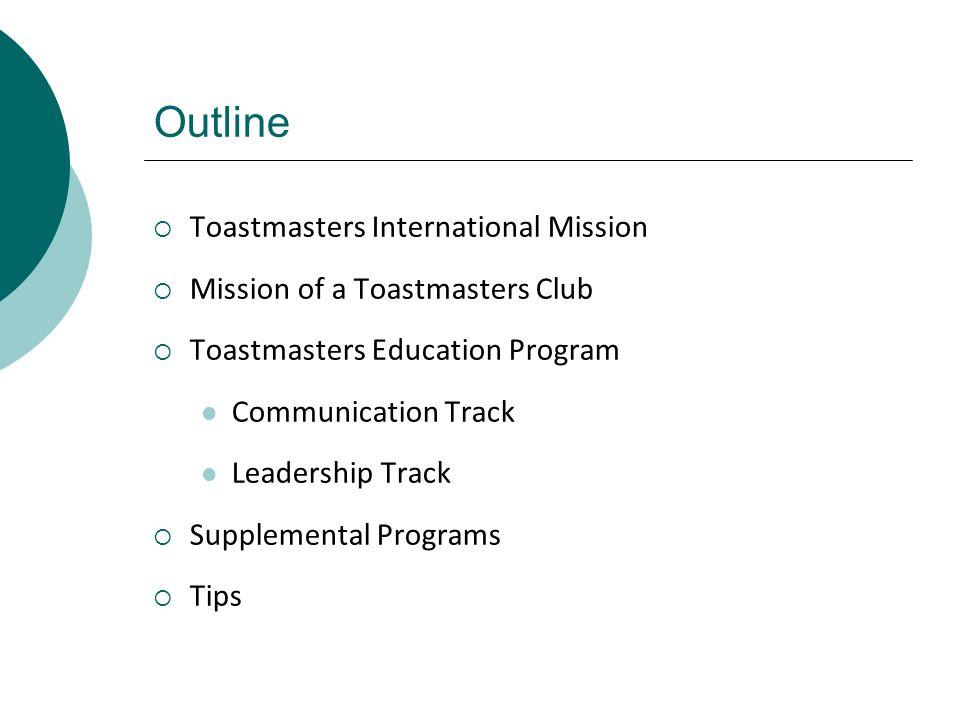 Outline Toastmasters International Mission Mission of a Toastmasters Club Toastmasters Education Program Communication Track Leadership Track Suppleme