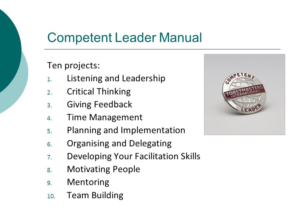 Competent Leader Manual Ten projects: 1. Listening and Leadership 2. Critical Thinking 3. Giving Feedback 4. Time Management 5. Planning and Implement