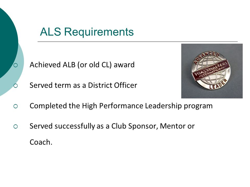 ALS Requirements Achieved ALB (or old CL) award Served term as a District Officer Completed the High Performance Leadership program Served successfull