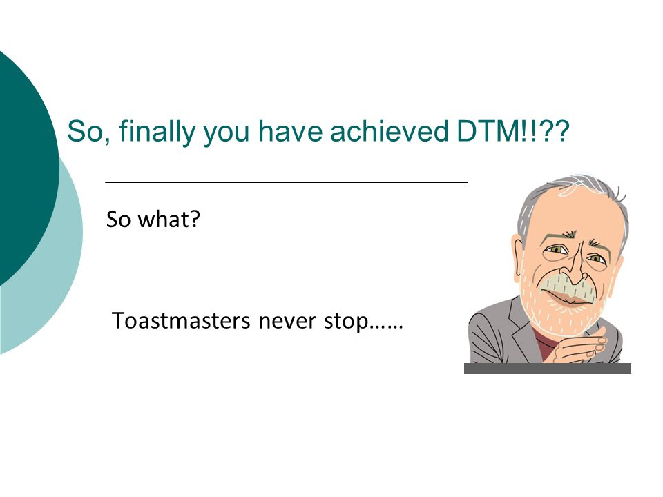 So, finally you have achieved DTM!!?? Toastmasters never stop…… So what?