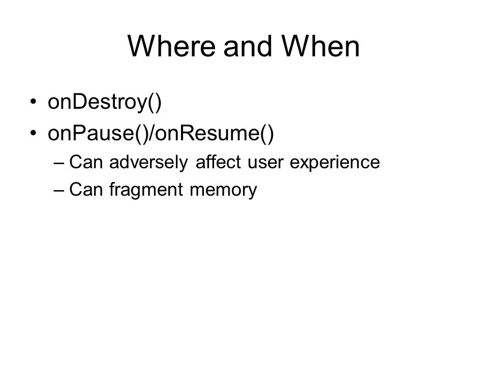 Where and When onDestroy() onPause()/onResume() –Can adversely affect user experience –Can fragment memory