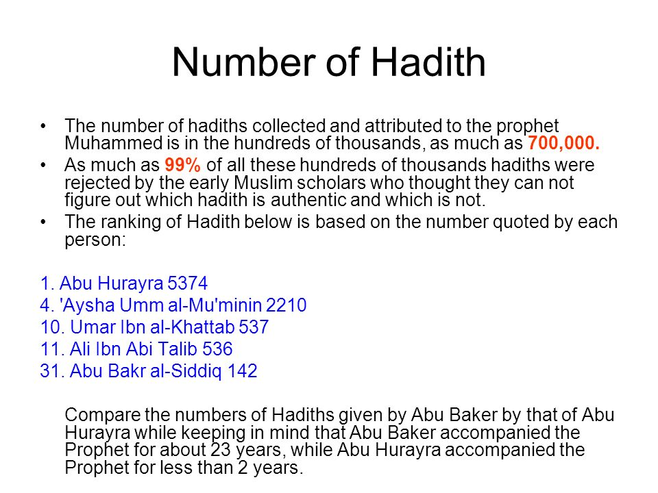 Number of Hadith The number of hadiths collected and attributed to the prophet Muhammed is in the hundreds of thousands, as much as 700,000. As much a