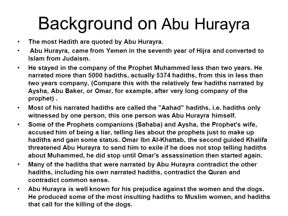 Background on Abu Hurayra The most Hadith are quoted by Abu Hurayra. Abu Hurayra, came from Yemen in the seventh year of Hijra and converted to Islam