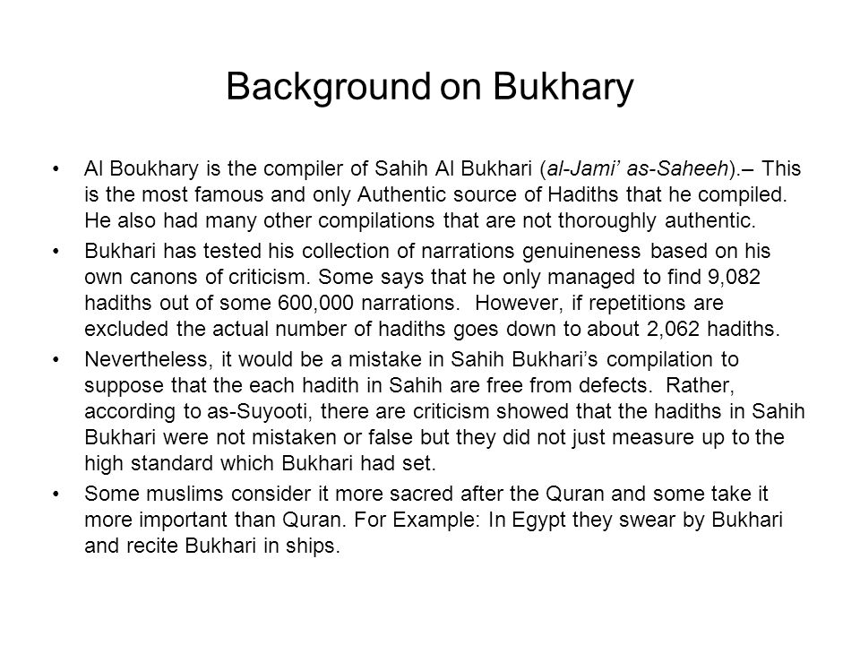 Background on Bukhary Al Boukhary is the compiler of Sahih Al Bukhari (al-Jami as-Saheeh).– This is the most famous and only Authentic source of Hadit