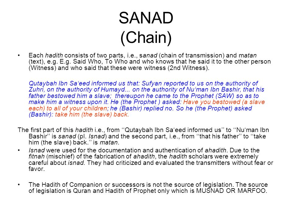 SANAD (Chain) Each hadith consists of two parts, i.e., sanad (chain of transmission) and matan (text), e.g. E.g. Said Who, To Who and who knows that h