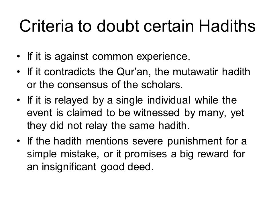 Criteria to doubt certain Hadiths If it is against common experience. If it contradicts the Quran, the mutawatir hadith or the consensus of the schola