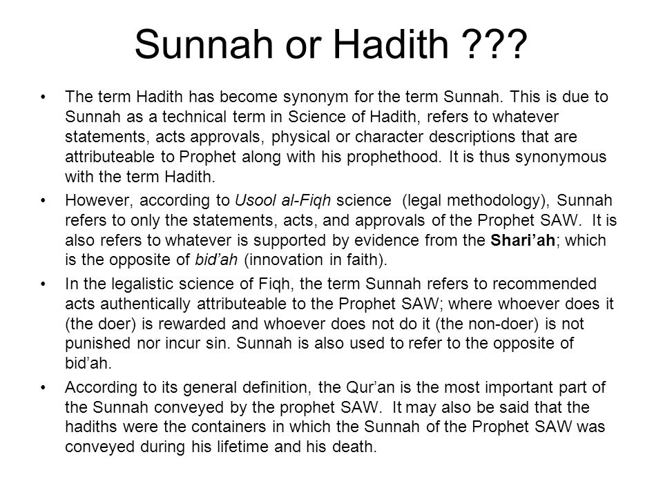 Sunnah or Hadith ??? The term Hadith has become synonym for the term Sunnah. This is due to Sunnah as a technical term in Science of Hadith, refers to