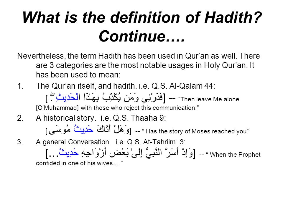 What is the definition of Hadith? Continue…. Nevertheless, the term Hadith has been used in Quran as well. There are 3 categories are the most notable