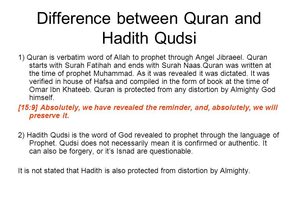 Difference between Quran and Hadith Qudsi 1) Quran is verbatim word of Allah to prophet through Angel Jibraeel. Quran starts with Surah Fatihah and en