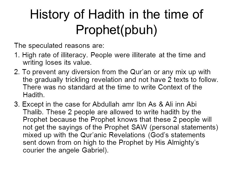 History of Hadith in the time of Prophet(pbuh) The speculated reasons are: 1. High rate of illiteracy. People were illiterate at the time and writing