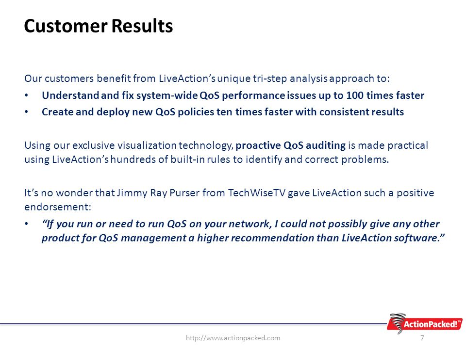 Customer Results Our customers benefit from LiveActions unique tri-step analysis approach to: Understand and fix system-wide QoS performance issues up to 100 times faster Create and deploy new QoS policies ten times faster with consistent results Using our exclusive visualization technology, proactive QoS auditing is made practical using LiveActions hundreds of built-in rules to identify and correct problems.