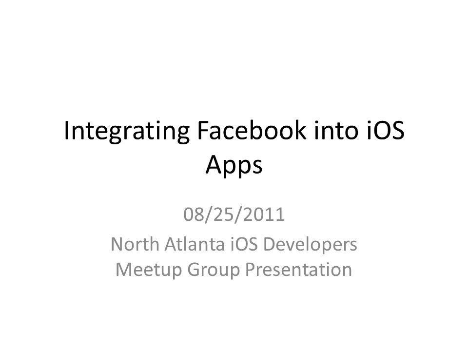 Integrating Facebook into iOS Apps 08/25/2011 North Atlanta iOS Developers Meetup Group Presentation
