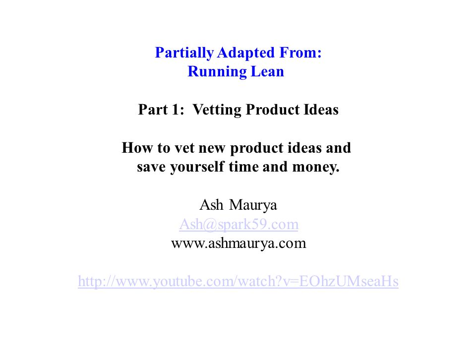 Partially Adapted From: Running Lean Part 1: Vetting Product Ideas How to vet new product ideas and save yourself time and money.