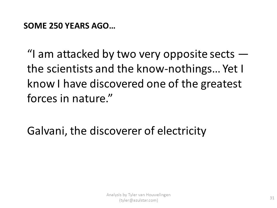 I am attacked by two very opposite sects the scientists and the know-nothings… Yet I know I have discovered one of the greatest forces in nature. Galv