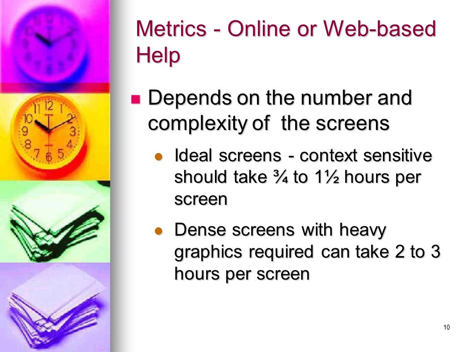 10 Metrics - Online or Web-based Help Depends on the number and complexity of the screens Depends on the number and complexity of the screens Ideal screens - context sensitive should take ¾ to 1½ hours per screen Ideal screens - context sensitive should take ¾ to 1½ hours per screen Dense screens with heavy graphics required can take 2 to 3 hours per screen Dense screens with heavy graphics required can take 2 to 3 hours per screen