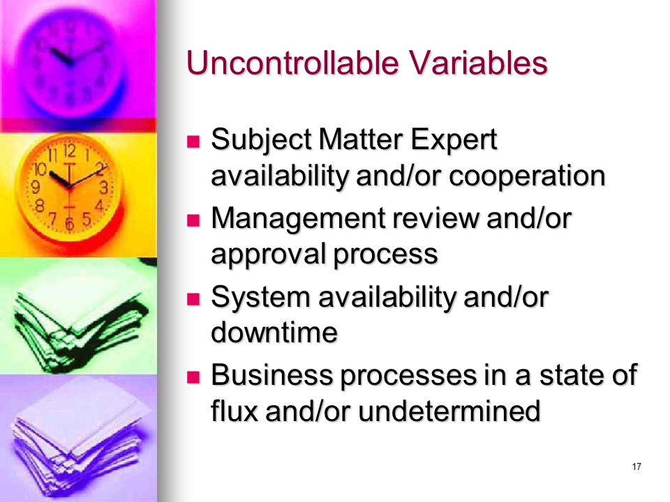 17 Uncontrollable Variables Subject Matter Expert availability and/or cooperation Subject Matter Expert availability and/or cooperation Management review and/or approval process Management review and/or approval process System availability and/or downtime System availability and/or downtime Business processes in a state of flux and/or undetermined Business processes in a state of flux and/or undetermined