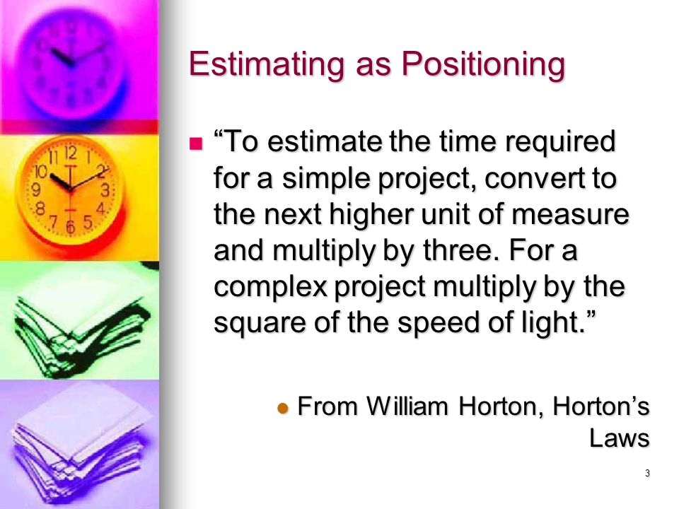 3 Estimating as Positioning To estimate the time required for a simple project, convert to the next higher unit of measure and multiply by three.