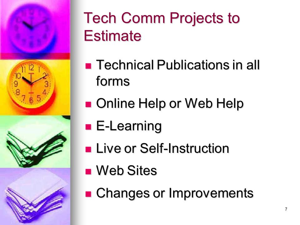 7 Tech Comm Projects to Estimate Technical Publications in all forms Technical Publications in all forms Online Help or Web Help Online Help or Web Help E-Learning E-Learning Live or Self-Instruction Live or Self-Instruction Web Sites Web Sites Changes or Improvements Changes or Improvements