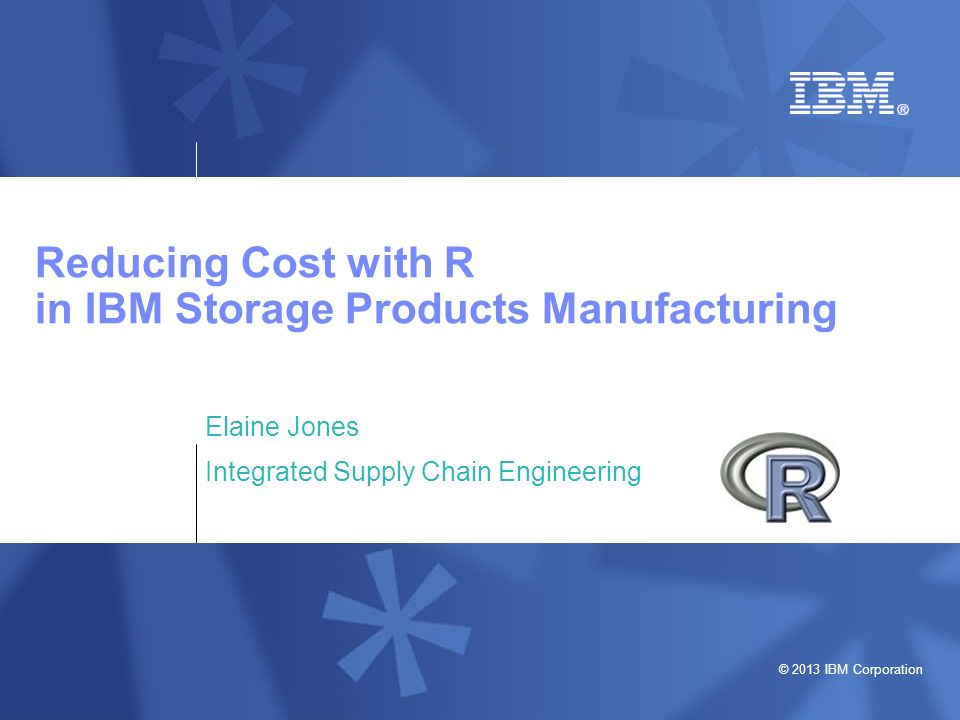 © 2013 IBM Corporation Reducing Cost with R in IBM Storage Products Manufacturing Elaine Jones Integrated Supply Chain Engineering