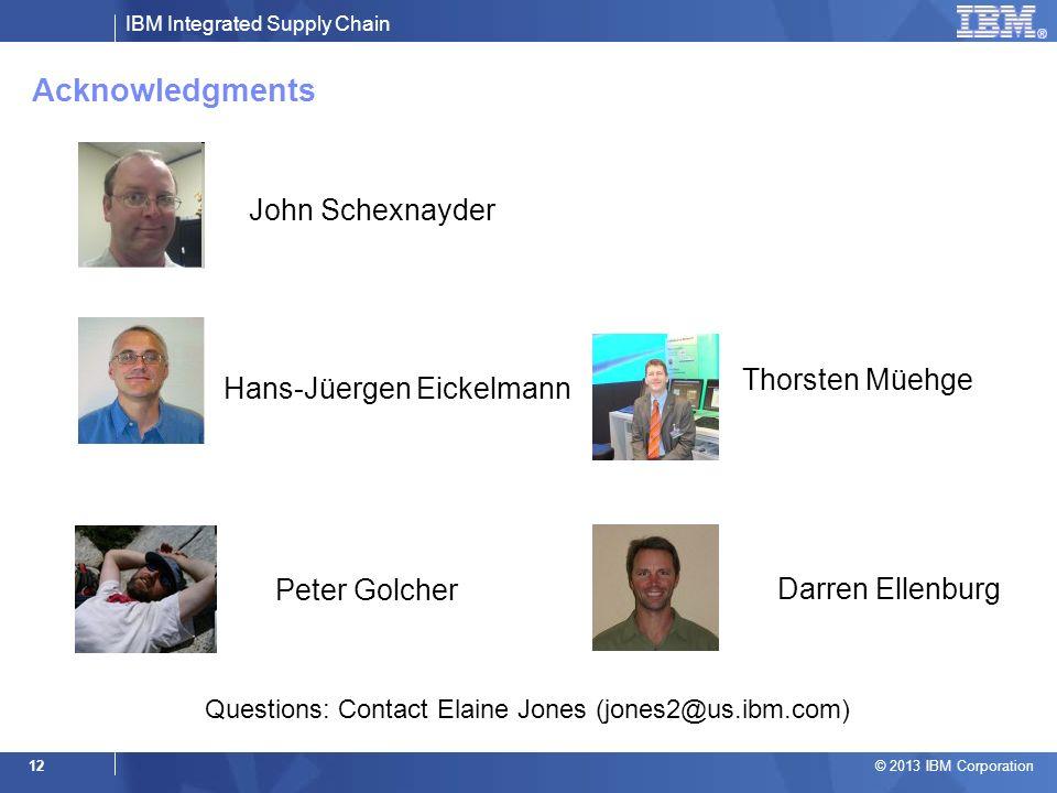 IBM Integrated Supply Chain © 2013 IBM Corporation 12 Acknowledgments John Schexnayder Hans-Jüergen Eickelmann Thorsten Müehge Peter Golcher Darren El