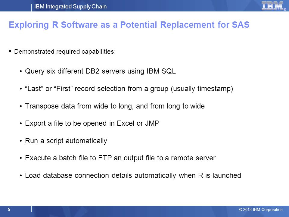 IBM Integrated Supply Chain © 2013 IBM Corporation 5 Exploring R Software as a Potential Replacement for SAS Demonstrated required capabilities: Query six different DB2 servers using IBM SQL Last or First record selection from a group (usually timestamp) Transpose data from wide to long, and from long to wide Export a file to be opened in Excel or JMP Run a script automatically Execute a batch file to FTP an output file to a remote server Load database connection details automatically when R is launched