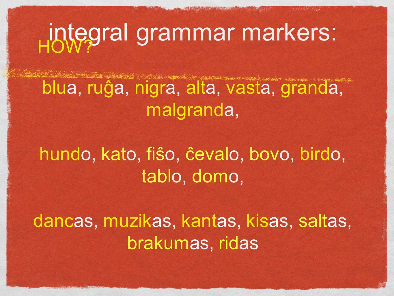 integral grammar markers: blua, ruĝa, nigra, alta, vasta, granda, malgranda, hundo, kato, fiŝo, ĉevalo, bovo, birdo, tablo, domo, dancas, muzikas, kantas, kisas, saltas, brakumas, ridas HOW