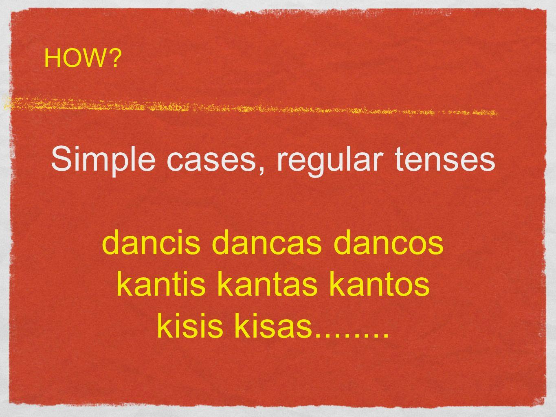 Simple cases, regular tenses dancis dancas dancos kantis kantas kantos kisis kisas........ HOW