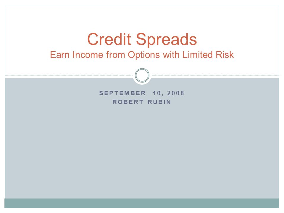 SEPTEMBER 10, 2008 ROBERT RUBIN Credit Spreads Earn Income from Options with Limited Risk