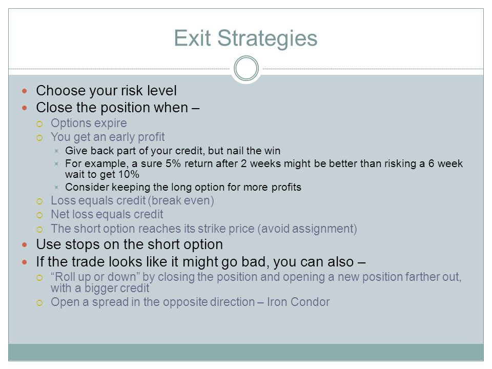 Exit Strategies Choose your risk level Close the position when – Options expire You get an early profit Give back part of your credit, but nail the win For example, a sure 5% return after 2 weeks might be better than risking a 6 week wait to get 10% Consider keeping the long option for more profits Loss equals credit (break even) Net loss equals credit The short option reaches its strike price (avoid assignment) Use stops on the short option If the trade looks like it might go bad, you can also – Roll up or down by closing the position and opening a new position farther out, with a bigger credit Open a spread in the opposite direction – Iron Condor