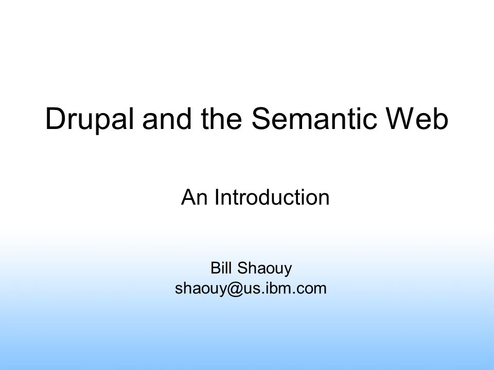 Drupal and the Semantic Web Bill Shaouy shaouy@us.ibm.com An Introduction
