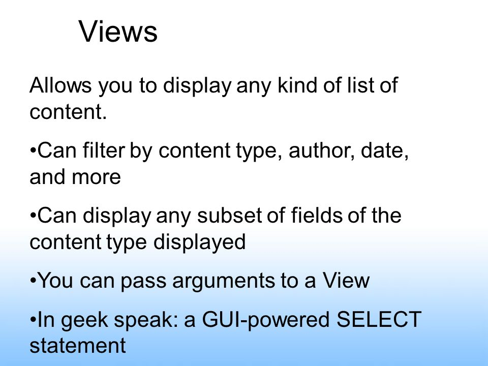 Views Allows you to display any kind of list of content. Can filter by content type, author, date, and more Can display any subset of fields of the co