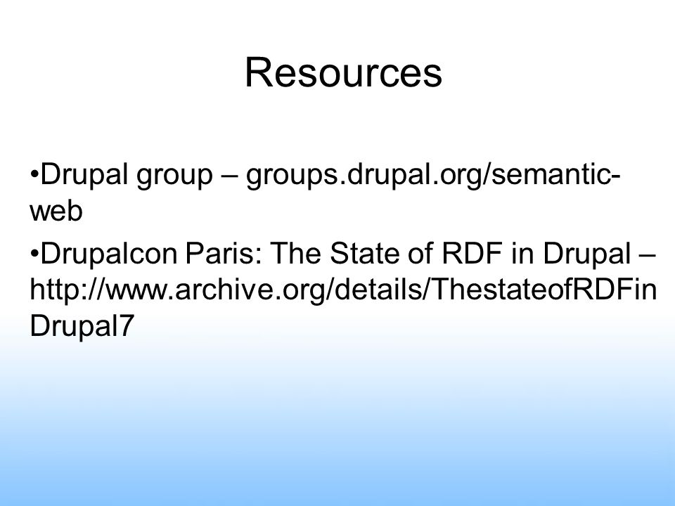 Resources Drupal group – groups.drupal.org/semantic- web Drupalcon Paris: The State of RDF in Drupal –   Drupal7