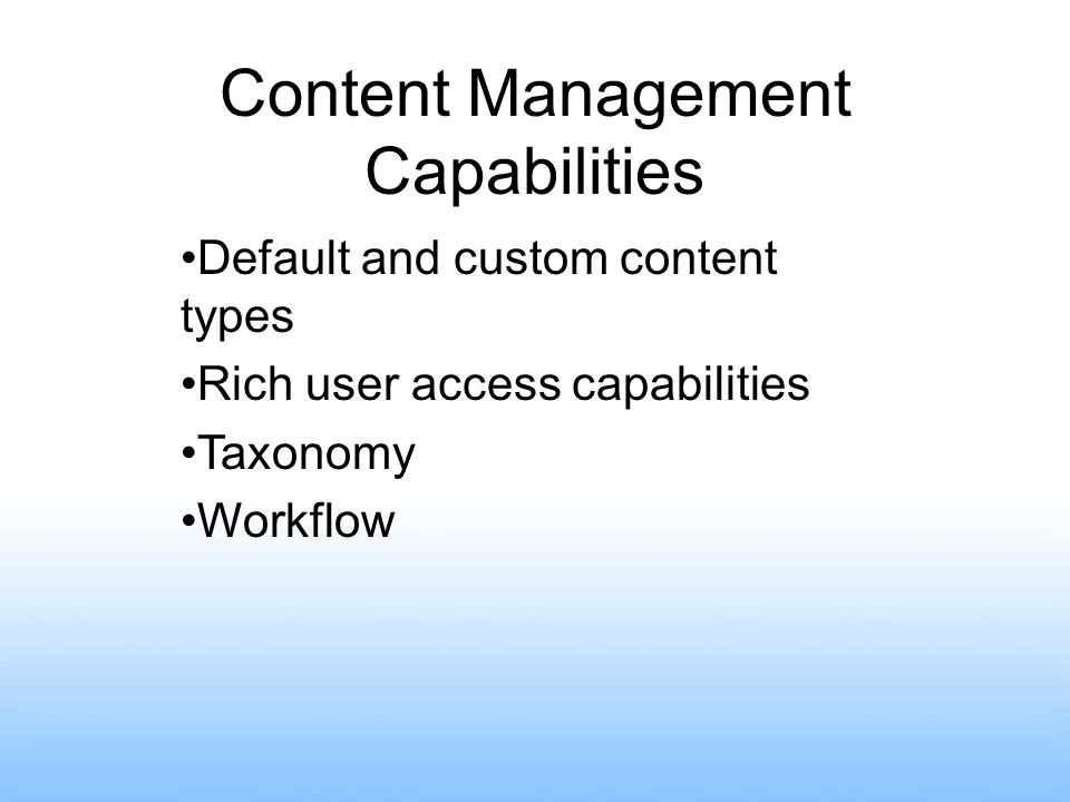 Content Management Capabilities Default and custom content types Rich user access capabilities Taxonomy Workflow