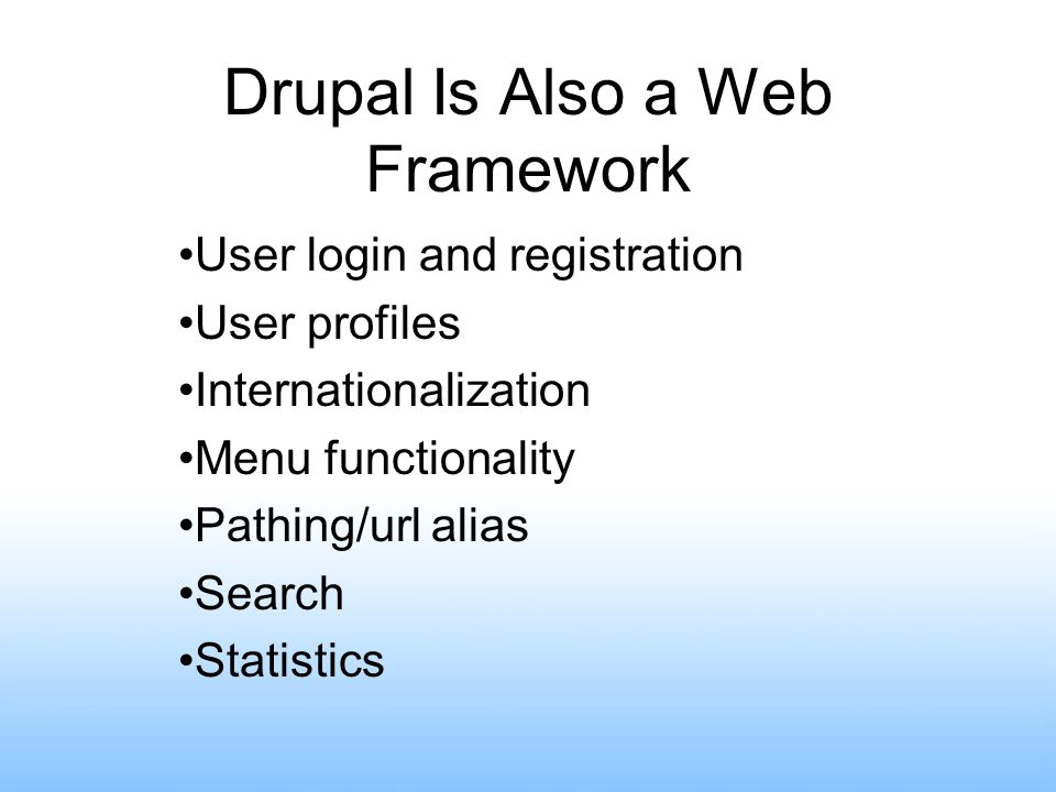 Drupal Is Also a Web Framework User login and registration User profiles Internationalization Menu functionality Pathing/url alias Search Statistics