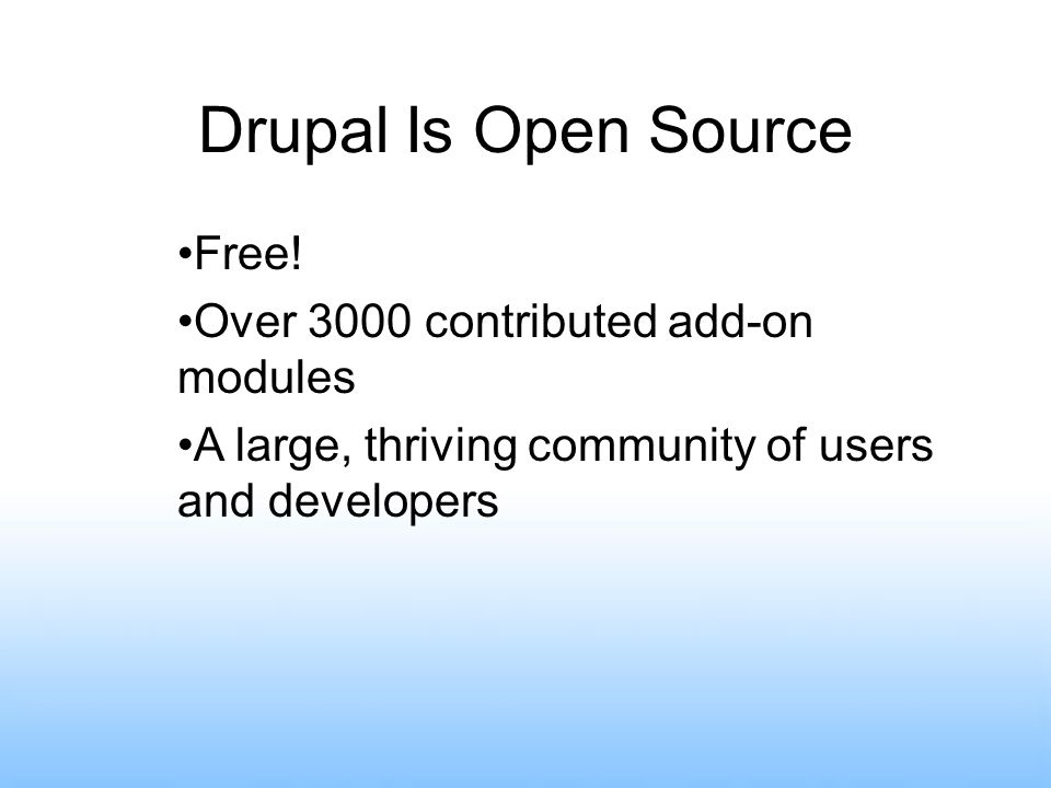 Drupal Is Open Source Free! Over 3000 contributed add-on modules A large, thriving community of users and developers