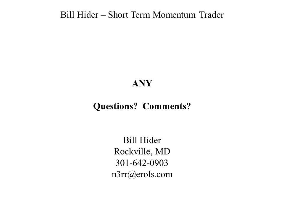 Bill Hider – Short Term Momentum Trader ANY Questions? Comments? Bill Hider Rockville, MD 301-642-0903 n3rr@erols.com