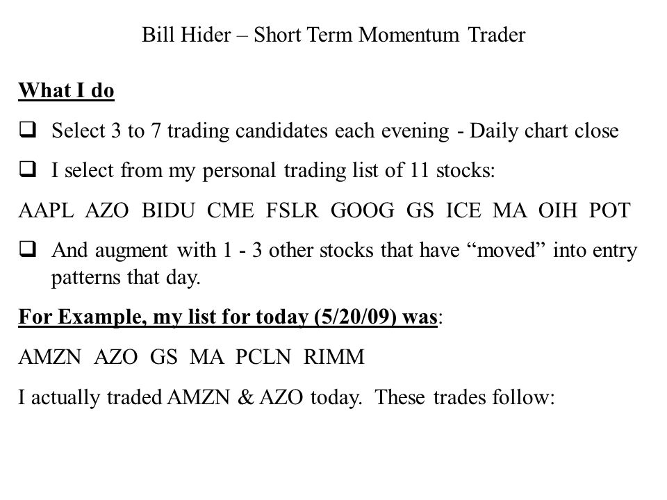 Bill Hider – Short Term Momentum Trader What I do Select 3 to 7 trading candidates each evening - Daily chart close I select from my personal trading list of 11 stocks: AAPLAZO BIDU CME FSLR GOOG GS ICE MA OIH POT And augment with other stocks that have moved into entry patterns that day.