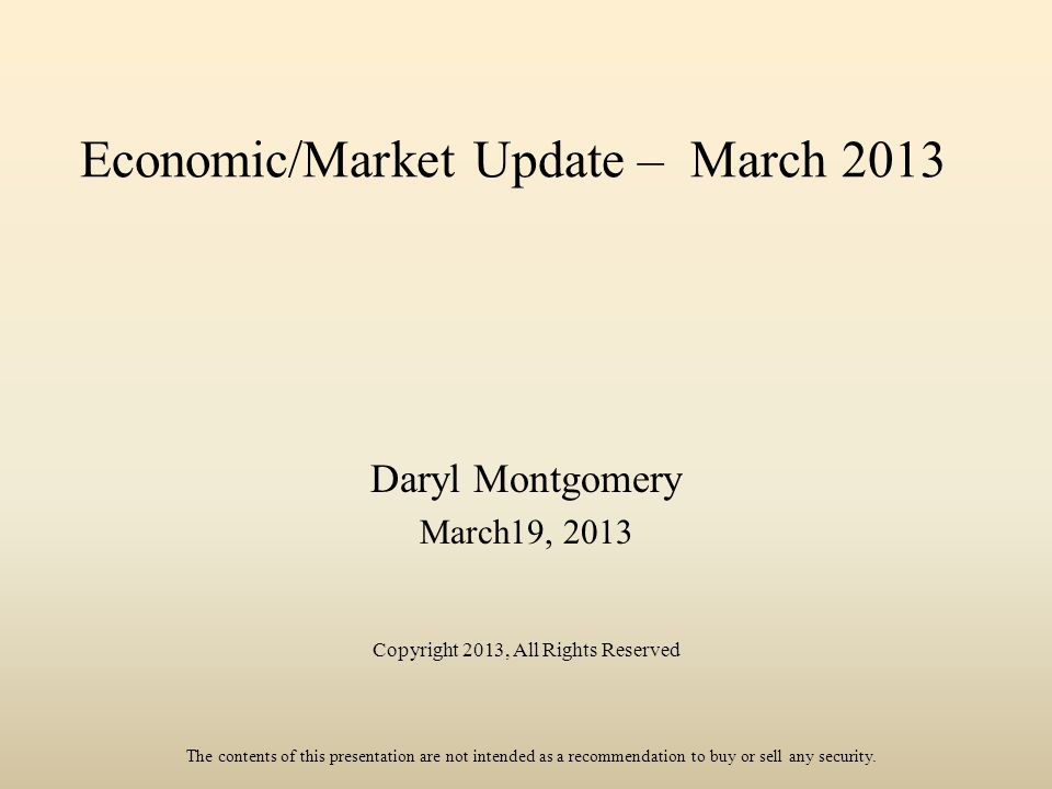 Economic/Market Update – March 2013 Daryl Montgomery March19, 2013 Copyright 2013, All Rights Reserved The contents of this presentation are not intended as a recommendation to buy or sell any security.