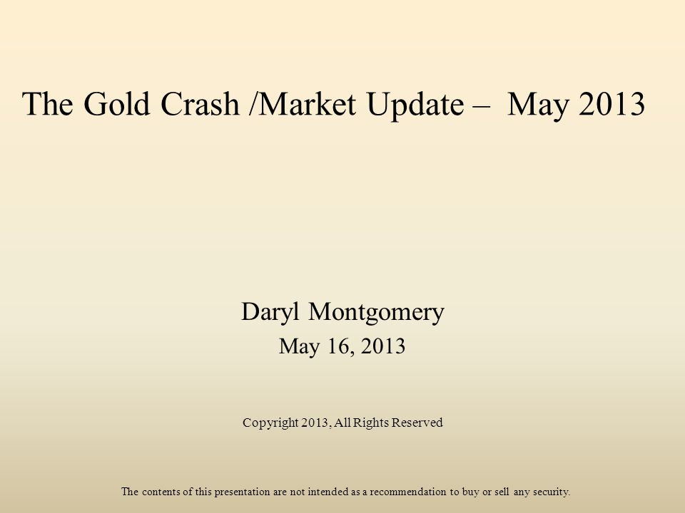 The Gold Crash /Market Update – May 2013 Daryl Montgomery May 16, 2013 Copyright 2013, All Rights Reserved The contents of this presentation are not intended as a recommendation to buy or sell any security.