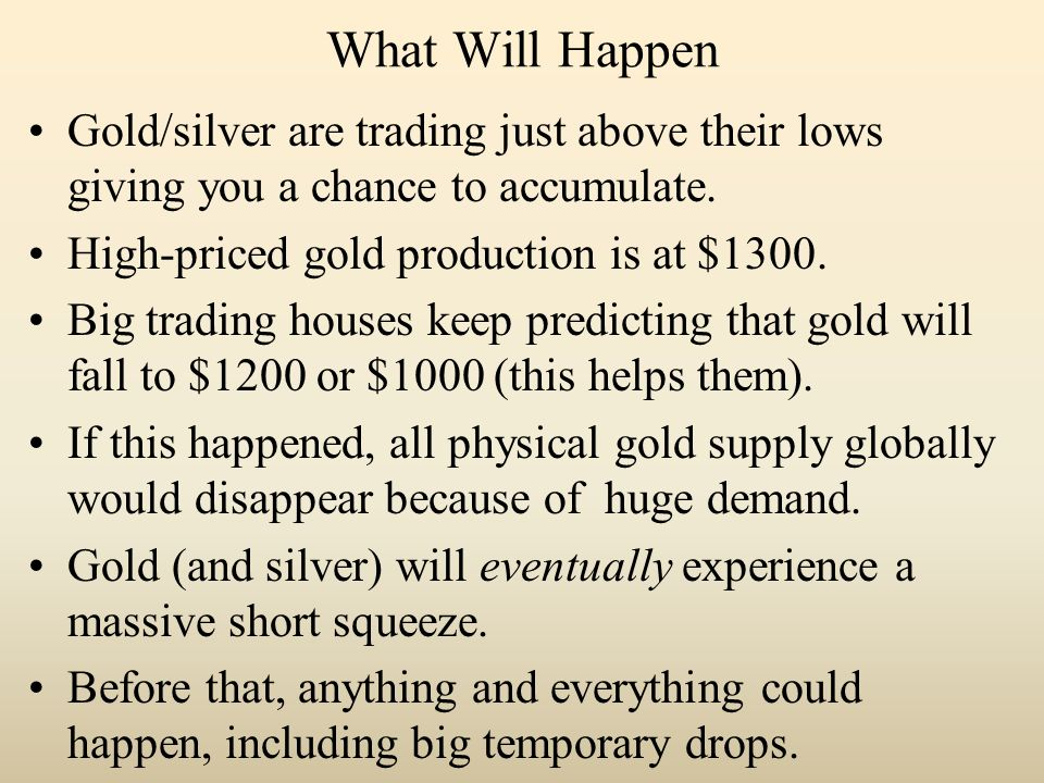 What Will Happen Gold/silver are trading just above their lows giving you a chance to accumulate.